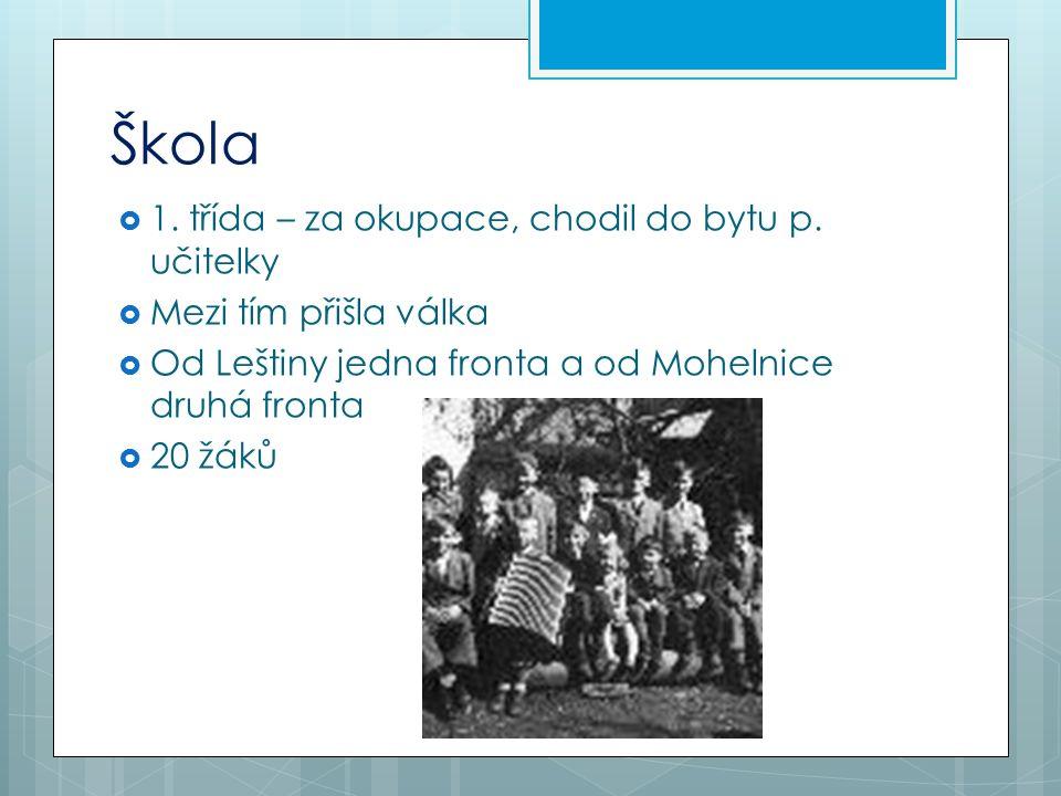 Škola  1. třída – za okupace, chodil do bytu p. učitelky  Mezi tím přišla válka  Od Leštiny jedna fronta a od Mohelnice druhá fronta  20 žáků