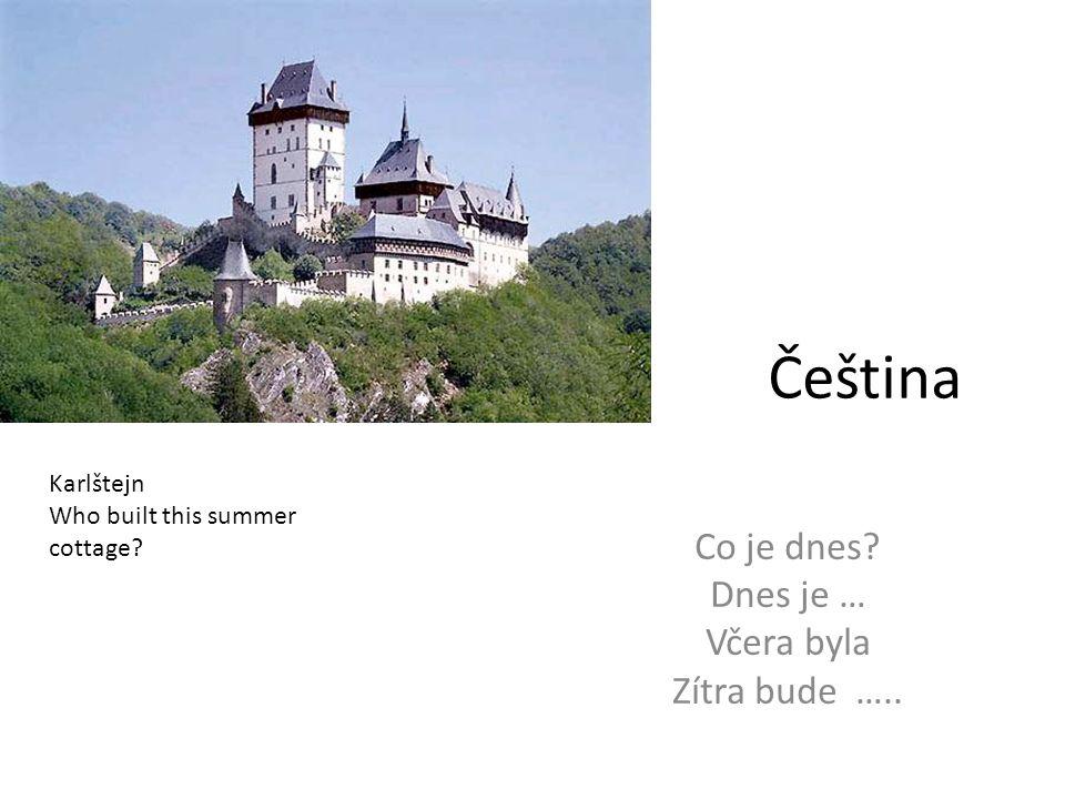 Čeština Co je dnes Dnes je … Včera byla Zítra bude ….. Karlštejn Who built this summer cottage
