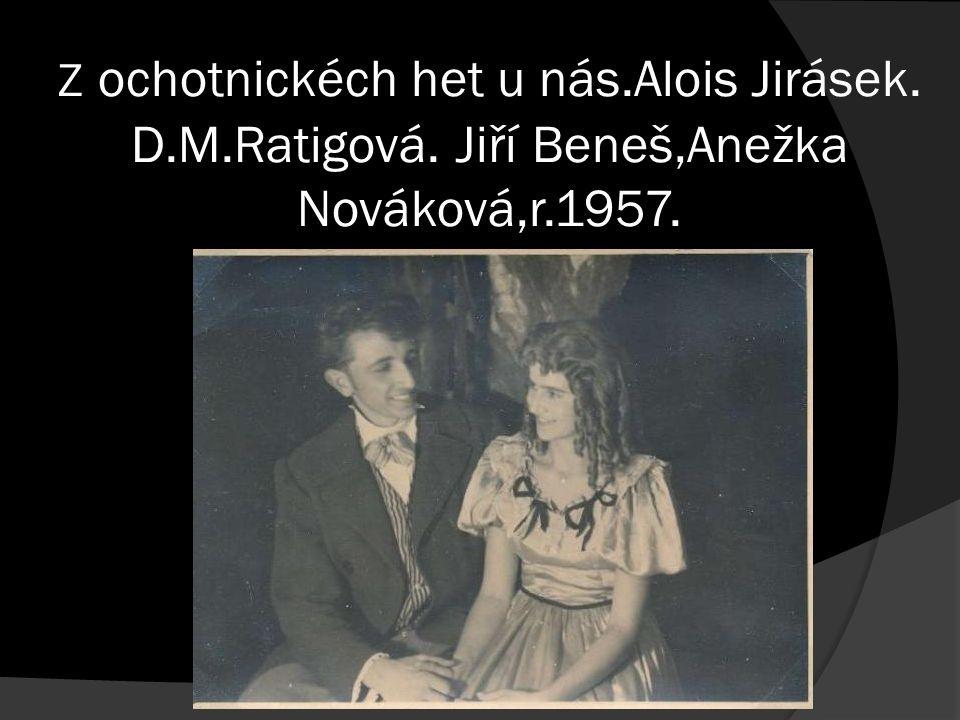 Z ochotnickéch het u nás.Alois Jirásek. D.M.Ratigová. Jiří Beneš,Anežka Nováková,r.1957.