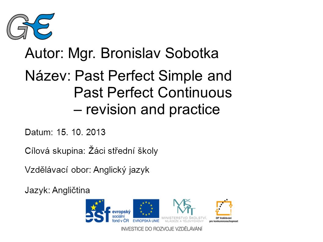Autor: Mgr. Bronislav Sobotka Název: Past Perfect Simple and Past Perfect Continuous – revision and practice Datum: 15. 10. 2013 Cílová skupina: Žáci