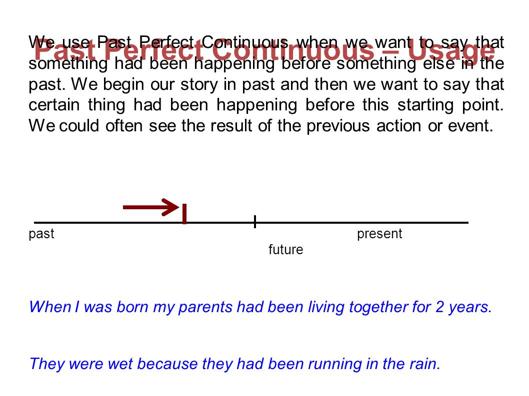 Past Perfect Continuous – Usage We use Past Perfect Continuous when we want to say that something had been happening before something else in the past.