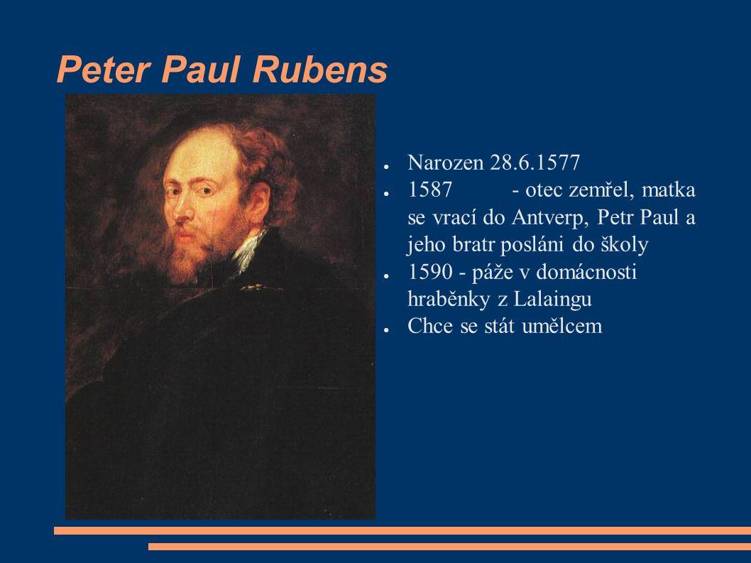 Peter Paul Rubens ● Narozen 28.6.1577 ● 1587- otec zemřel, matka se vrací do Antverp, Petr Paul a jeho bratr posláni do školy ● 1590 - páže v domácnosti hraběnky z Lalaingu ● Chce se stát umělcem