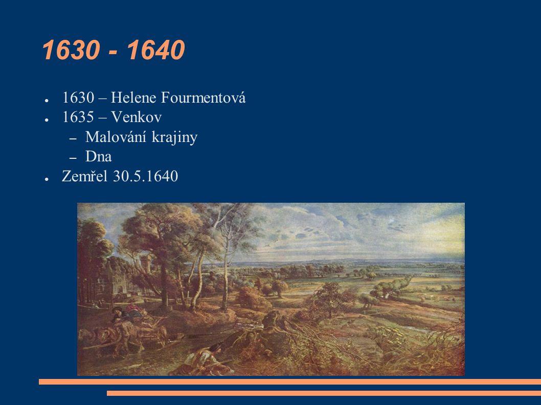 1630 - 1640 ● 1630 – Helene Fourmentová ● 1635 – Venkov – Malování krajiny – Dna ● Zemřel 30.5.1640