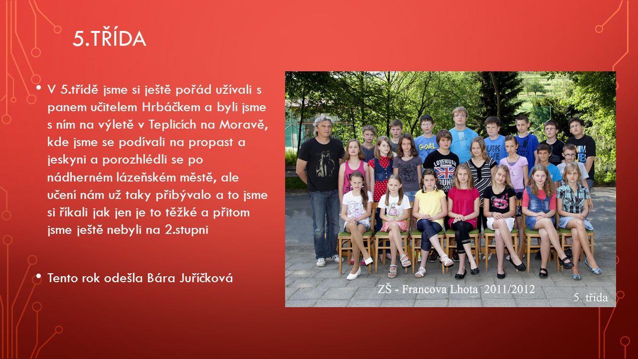 5.TŘÍDA V 5.třídě jsme si ještě pořád užívali s panem učitelem Hrbáčkem a byli jsme s ním na výletě v Teplicích na Moravě, kde jsme se podívali na propast a jeskyni a porozhlédli se po nádherném lázeňském městě, ale učení nám už taky přibývalo a to jsme si říkali jak jen je to těžké a přitom jsme ještě nebyli na 2.stupni Tento rok odešla Bára Juříčková