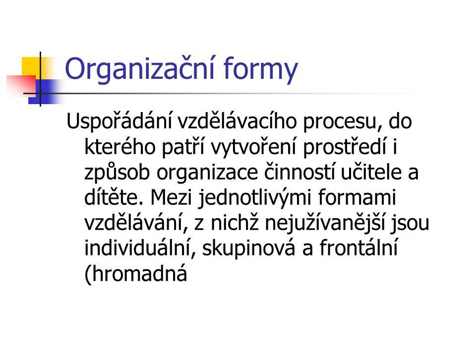 Organizační formy Uspořádání vzdělávacího procesu, do kterého patří vytvoření prostředí i způsob organizace činností učitele a dítěte.