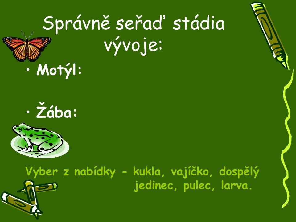 Správně seřaď stádia vývoje: Motýl: Žába: Vyber z nabídky - kukla, vajíčko, dospělý jedinec, pulec, larva.