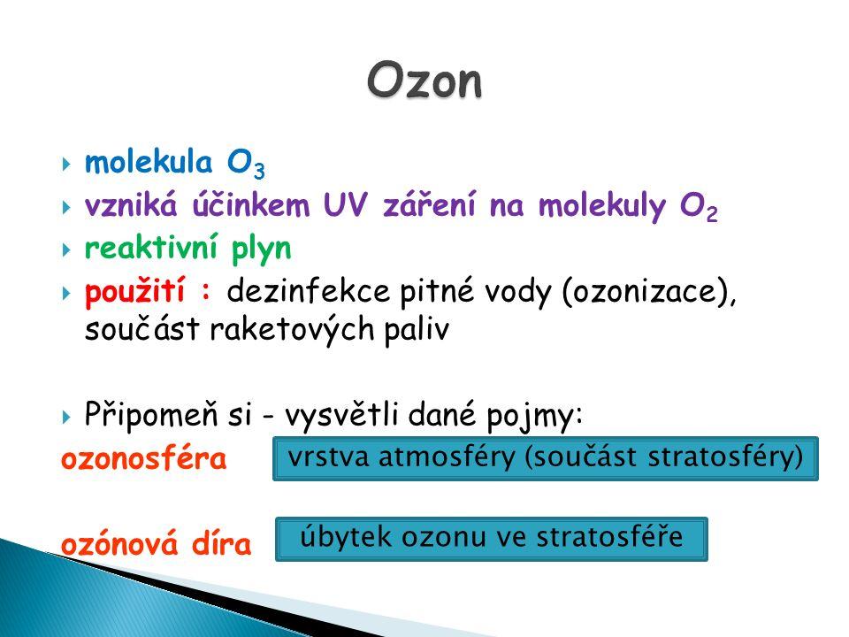  molekula O 3  vzniká účinkem UV záření na molekuly O 2  reaktivní plyn  použití : dezinfekce pitné vody (ozonizace), součást raketových paliv  P