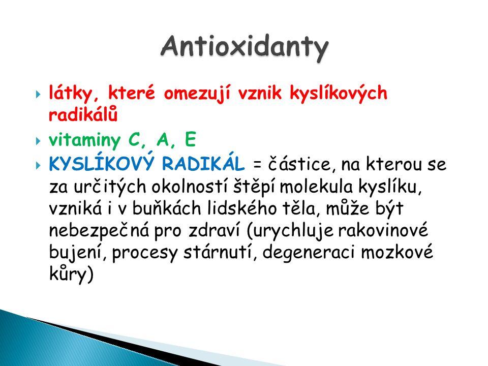  látky, které omezují vznik kyslíkových radikálů  vitaminy C, A, E  KYSLÍKOVÝ RADIKÁL = částice, na kterou se za určitých okolností štěpí molekula kyslíku, vzniká i v buňkách lidského těla, může být nebezpečná pro zdraví (urychluje rakovinové bujení, procesy stárnutí, degeneraci mozkové kůry)