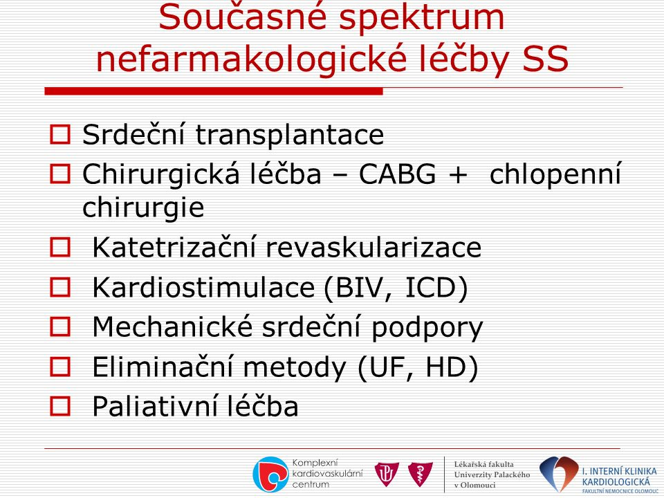 Současné spektrum nefarmakologické léčby SS  Srdeční transplantace  Chirurgická léčba – CABG + chlopenní chirurgie  Katetrizační revaskularizace  Kardiostimulace (BIV, ICD)  Mechanické srdeční podpory  Eliminační metody (UF, HD)  Paliativní léčba