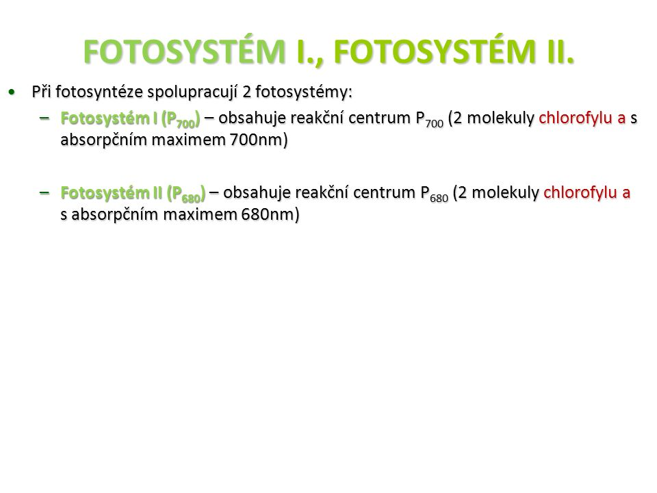 FOTOSYSTÉM I., FOTOSYSTÉM II. Při fotosyntéze spolupracují 2 fotosystémy:Při fotosyntéze spolupracují 2 fotosystémy: –Fotosystém I (P 700 ) – obsahuje