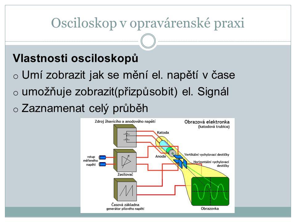Osciloskop v opravárenské praxi Vlastnosti osciloskopů o Umí zobrazit jak se mění el. napětí v čase o umožňuje zobrazit(přizpůsobit) el. Signál o Zazn