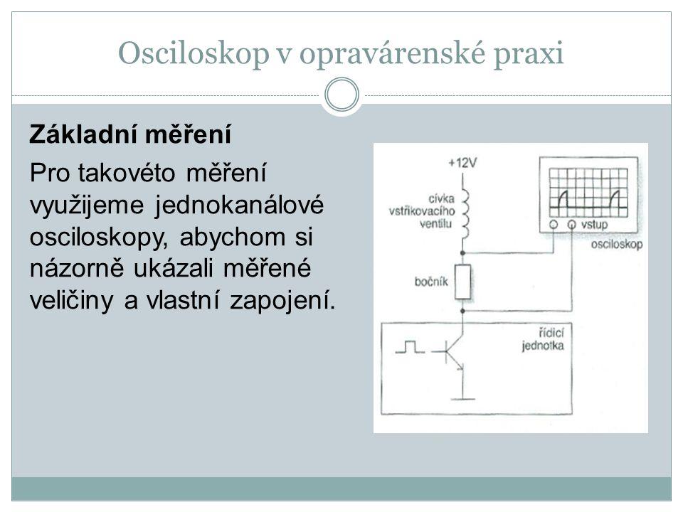 Osciloskop v opravárenské praxi Základní měření Pro takovéto měření využijeme jednokanálové osciloskopy, abychom si názorně ukázali měřené veličiny a vlastní zapojení.