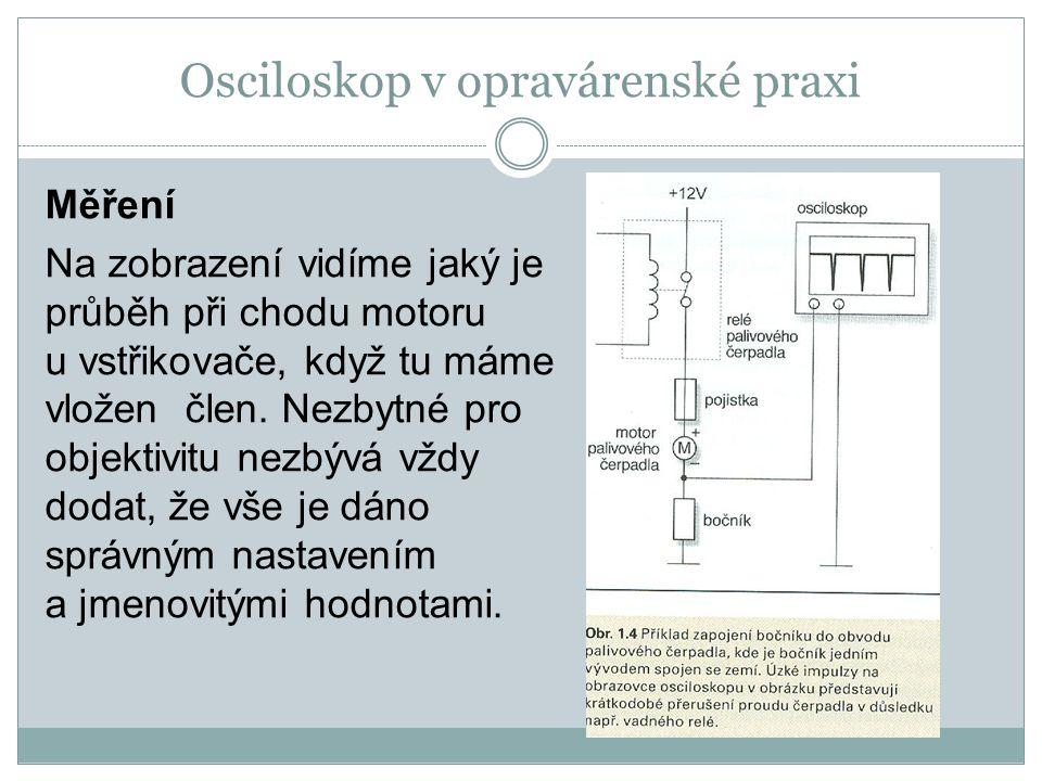 Osciloskop v opravárenské praxi Měření Na zobrazení vidíme jaký je průběh při chodu motoru u vstřikovače, když tu máme vložen člen. Nezbytné pro objek