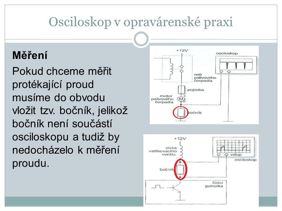 Osciloskop v opravárenské praxi Měření Pokud chceme měřit protékající proud musíme do obvodu vložit tzv. bočník, jelikož bočník není součástí oscilosk