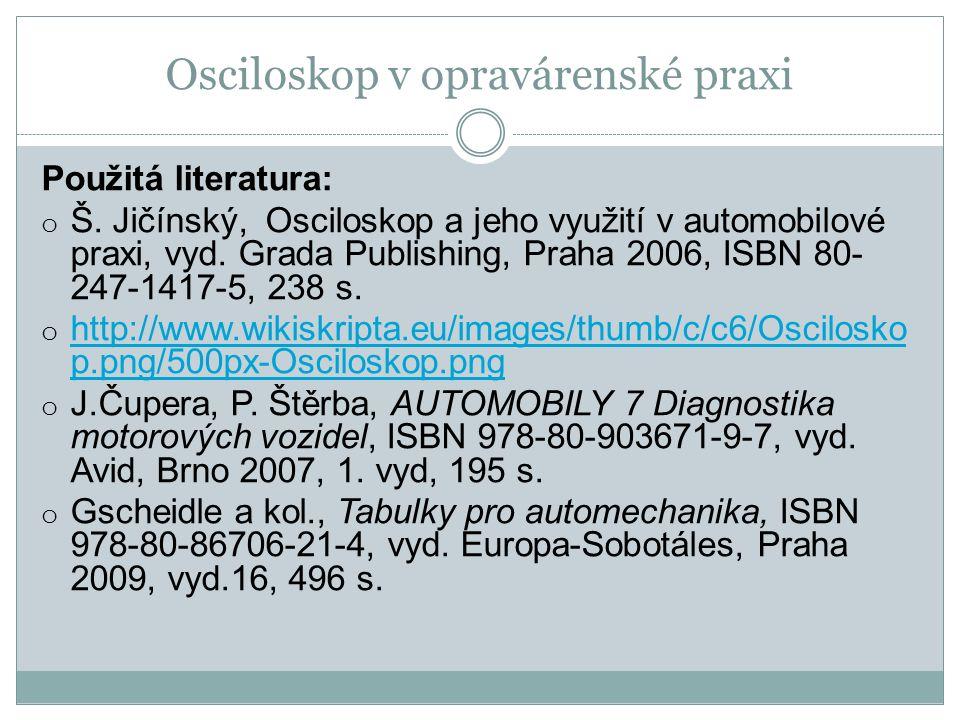 Osciloskop v opravárenské praxi Použitá literatura: o Š. Jičínský, Osciloskop a jeho využití v automobilové praxi, vyd. Grada Publishing, Praha 2006,