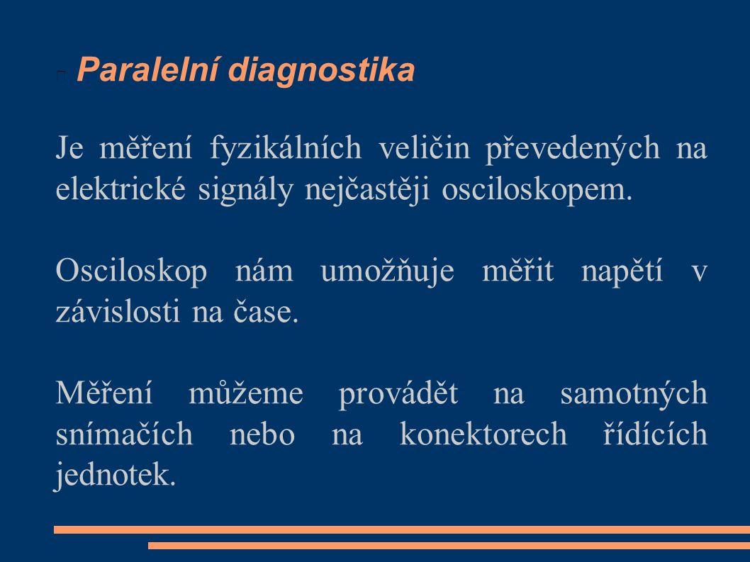 Paralelní diagnostika Je měření fyzikálních veličin převedených na elektrické signály nejčastěji osciloskopem. Osciloskop nám umožňuje měřit napětí v