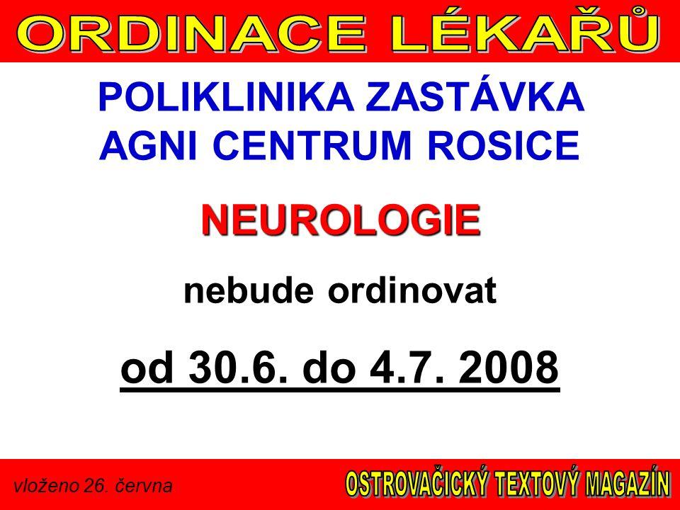 vloženo 26. června POLIKLINIKA ZASTÁVKA AGNI CENTRUM ROSICENEUROLOGIE nebude ordinovat od 30.6. do 4.7. 2008