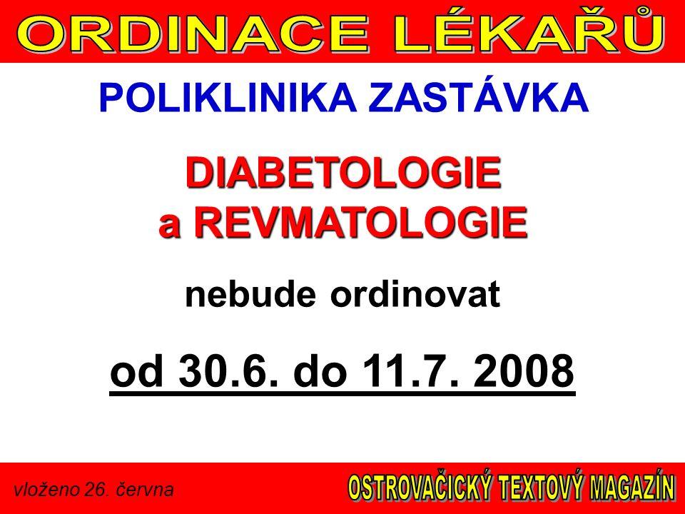 vloženo 26. června POLIKLINIKA ZASTÁVKA DIABETOLOGIE a REVMATOLOGIE nebude ordinovat od 30.6. do 11.7. 2008