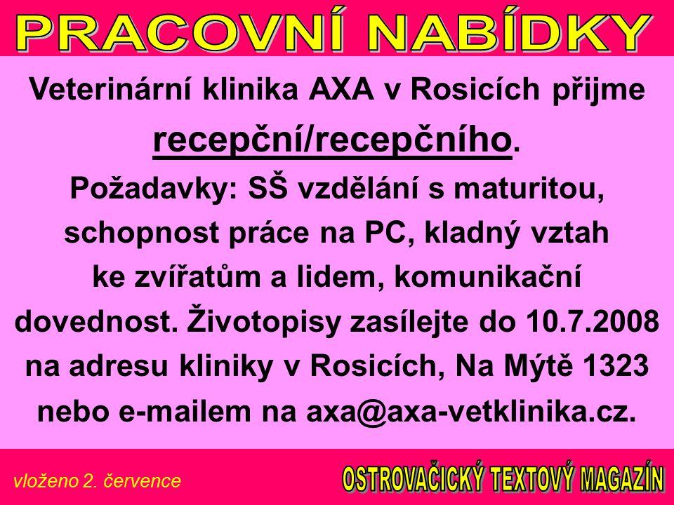 vloženo 2. července Veterinární klinika AXA v Rosicích přijme recepční/recepčního. Požadavky: SŠ vzdělání s maturitou, schopnost práce na PC, kladný v