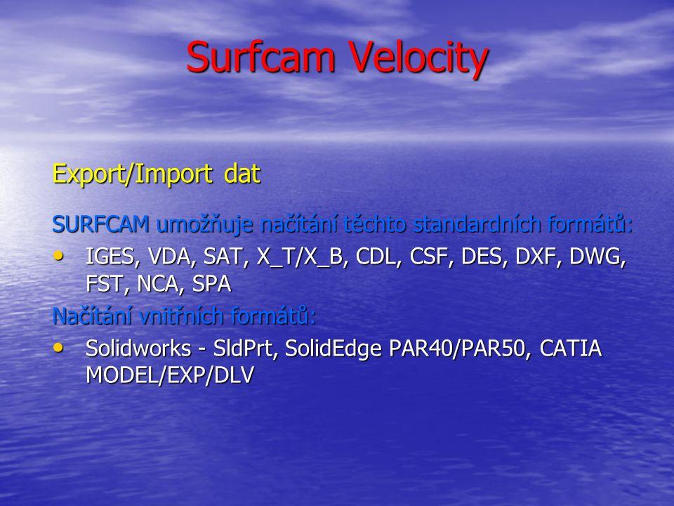 Surfcam Velocity Export/Import dat SURFCAM umožňuje načítání těchto standardních formátů: IGES, VDA, SAT, X_T/X_B, CDL, CSF, DES, DXF, DWG, FST, NCA, SPA IGES, VDA, SAT, X_T/X_B, CDL, CSF, DES, DXF, DWG, FST, NCA, SPA Načítání vnitřních formátů: Solidworks - SldPrt, SolidEdge PAR40/PAR50, CATIA MODEL/EXP/DLV Solidworks - SldPrt, SolidEdge PAR40/PAR50, CATIA MODEL/EXP/DLV