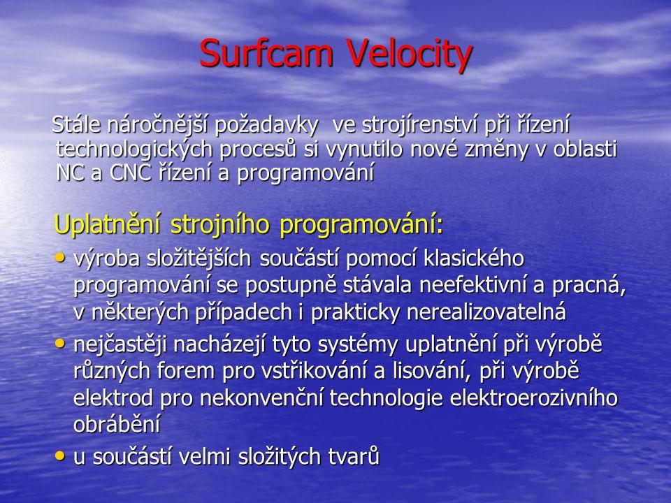Surfcam Velocity SURFCAM je systém s technologickým (CAM) zaměřením Umožňuje: obrábění modelu (formy, zápustky, elektrody atd.) od hrubovacích operací přes dokončovací operace až po zbytkové obrábění obrábění modelu (formy, zápustky, elektrody atd.) od hrubovacích operací přes dokončovací operace až po zbytkové obrábění ověření dráhy nástroje v SURFCAM Verify a následné přeložení dráhy nástroje (postprocesing) pro daný stroj ověření dráhy nástroje v SURFCAM Verify a následné přeložení dráhy nástroje (postprocesing) pro daný stroj modelování a následné úpravy modelů a to jak modelů zde vytvořených, tak modelů převzatých z jiných systémů modelování a následné úpravy modelů a to jak modelů zde vytvořených, tak modelů převzatých z jiných systémů