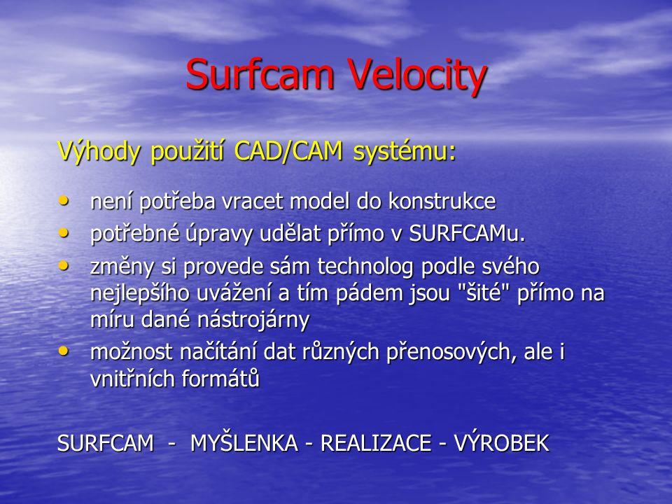 Surfcam Velocity Výhody použití CAD/CAM systému: není potřeba vracet model do konstrukce není potřeba vracet model do konstrukce potřebné úpravy udělat přímo v SURFCAMu.