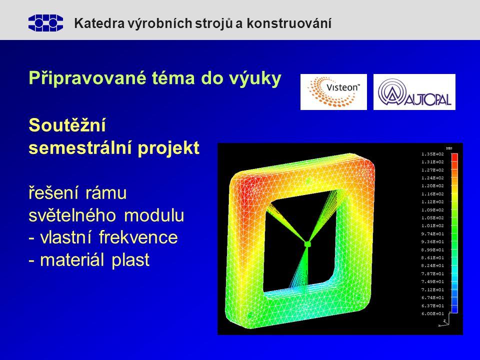 Katedra výrobních strojů a konstruování Připravované téma do výuky Soutěžní semestrální projekt řešení rámu světelného modulu - vlastní frekvence - materiál plast
