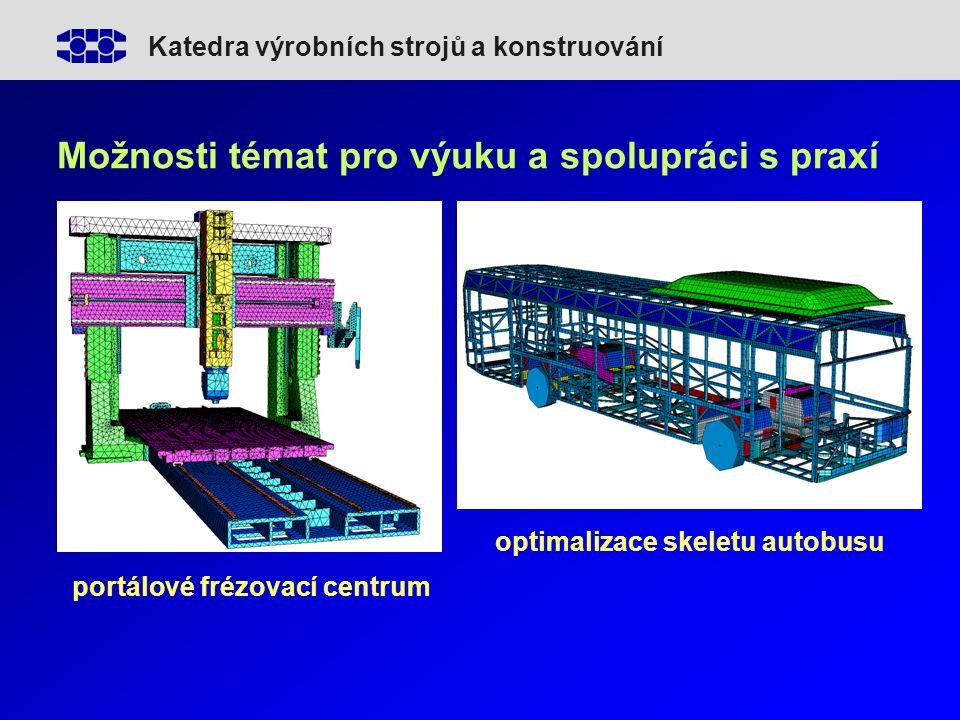 Katedra výrobních strojů a konstruování Možnosti témat pro výuku a spolupráci s praxí portálové frézovací centrum optimalizace skeletu autobusu