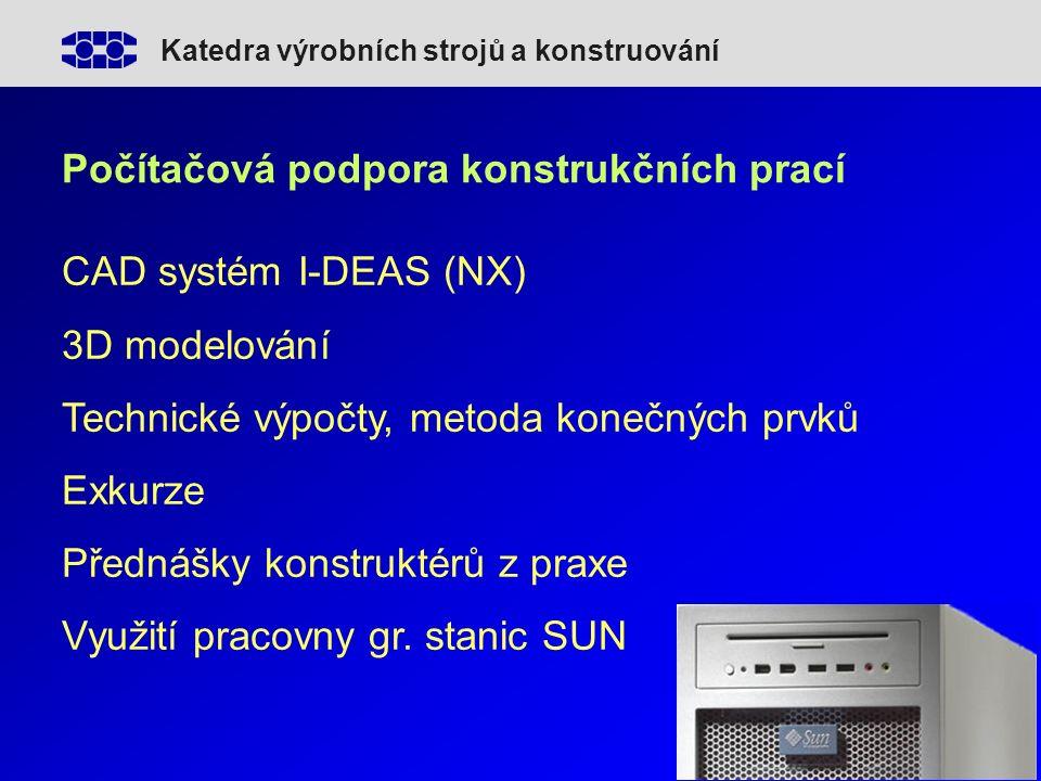 Katedra výrobních strojů a konstruování Počítačová podpora konstrukčních prací CAD systém I-DEAS (NX) 3D modelování Technické výpočty, metoda konečných prvků Exkurze Přednášky konstruktérů z praxe Využití pracovny gr.