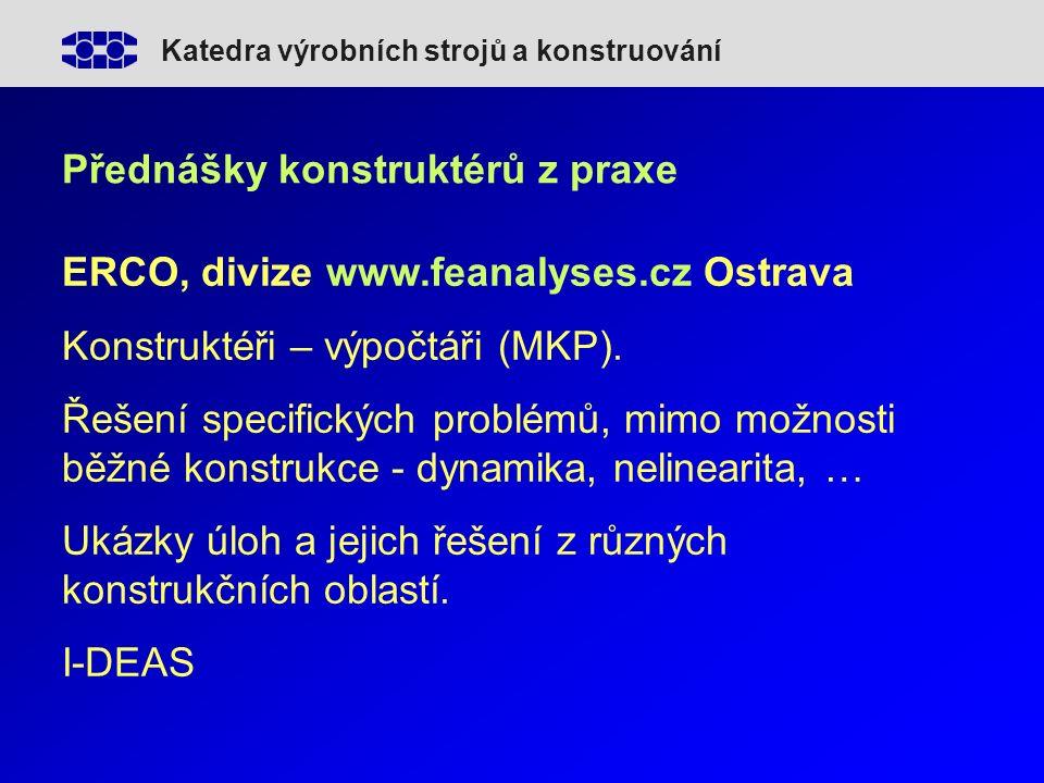 Katedra výrobních strojů a konstruování Přednášky konstruktérů z praxe ERCO, divize www.feanalyses.cz Ostrava Konstruktéři – výpočtáři (MKP).