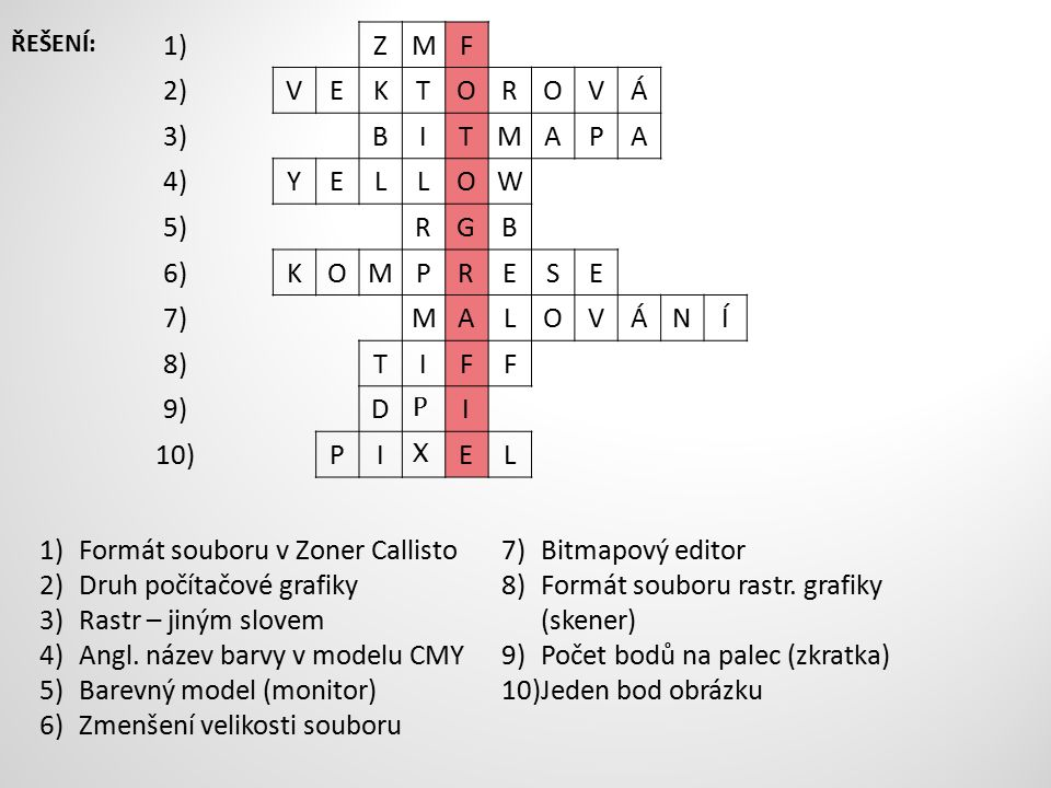 1)ZMF 2)VEKTOROVÁ 3)BITMAPA 4)YELLOW 5)RGB 6)KOMPRESE 7)MALOVÁNÍ 8)TIFF 9)D P I 10)PI X EL 1)Formát souboru v Zoner Callisto 2)Druh počítačové grafiky