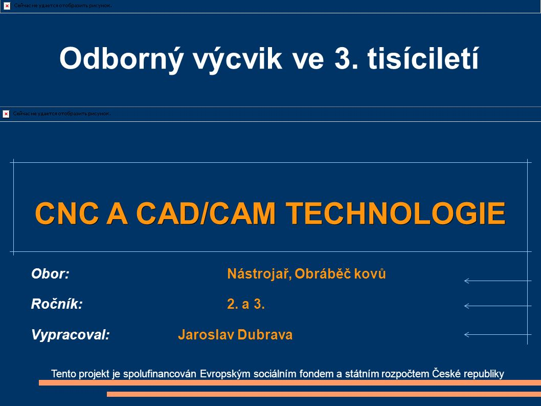 Tento projekt je spolufinancován Evropským sociálním fondem a státním rozpočtem České republiky CNC A CAD/CAM TECHNOLOGIE Obor:Nástrojař, Obráběč kovů