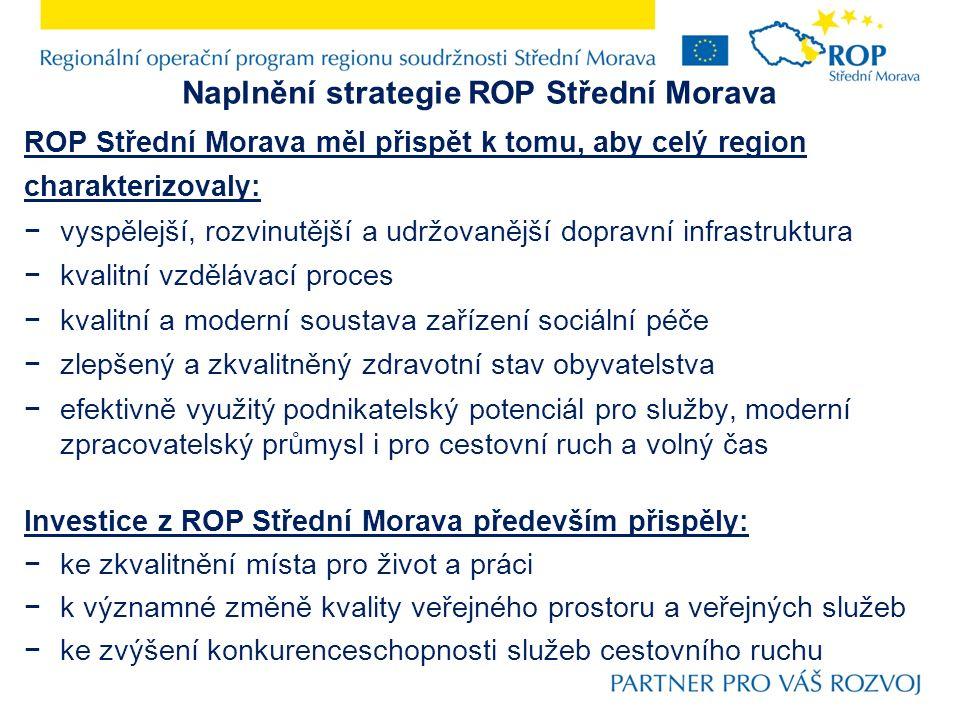 Naplnění strategie ROP Střední Morava ROP Střední Morava měl přispět k tomu, aby celý region charakterizovaly: −vyspělejší, rozvinutější a udržovanější dopravní infrastruktura −kvalitní vzdělávací proces −kvalitní a moderní soustava zařízení sociální péče −zlepšený a zkvalitněný zdravotní stav obyvatelstva −efektivně využitý podnikatelský potenciál pro služby, moderní zpracovatelský průmysl i pro cestovní ruch a volný čas Investice z ROP Střední Morava především přispěly: −ke zkvalitnění místa pro život a práci −k významné změně kvality veřejného prostoru a veřejných služeb −ke zvýšení konkurenceschopnosti služeb cestovního ruchu