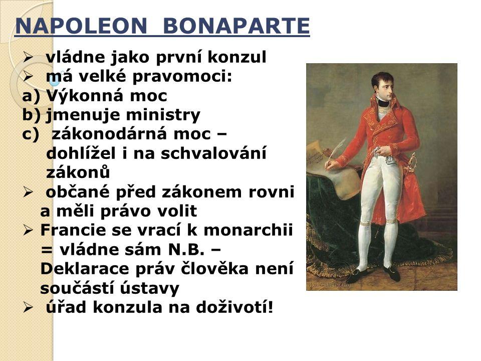 NAPOLEON BONAPARTE  vládne jako první konzul  má velké pravomoci: a)Výkonná moc b)jmenuje ministry c) zákonodárná moc – dohlížel i na schvalování zákonů  občané před zákonem rovni a měli právo volit  Francie se vrací k monarchii = vládne sám N.B.