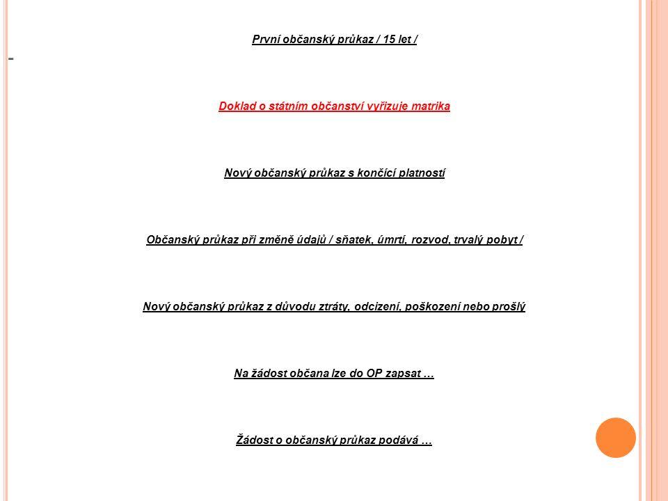 - První občanský průkaz / 15 let / Doklad o státním občanství vyřizuje matrika Nový občanský průkaz s končící platností Občanský průkaz při změně údajů / sňatek, úmrtí, rozvod, trvalý pobyt / Nový občanský průkaz z důvodu ztráty, odcizení, poškození nebo prošlý Na žádost občana lze do OP zapsat … Žádost o občanský průkaz podává …