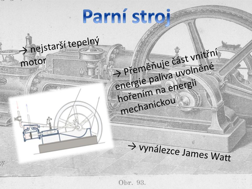 → nejstarší tepelný motor → Přeměňuje část vnitřní energie paliva uvolněné hořením na energii mechanickou → vynálezce James Watt