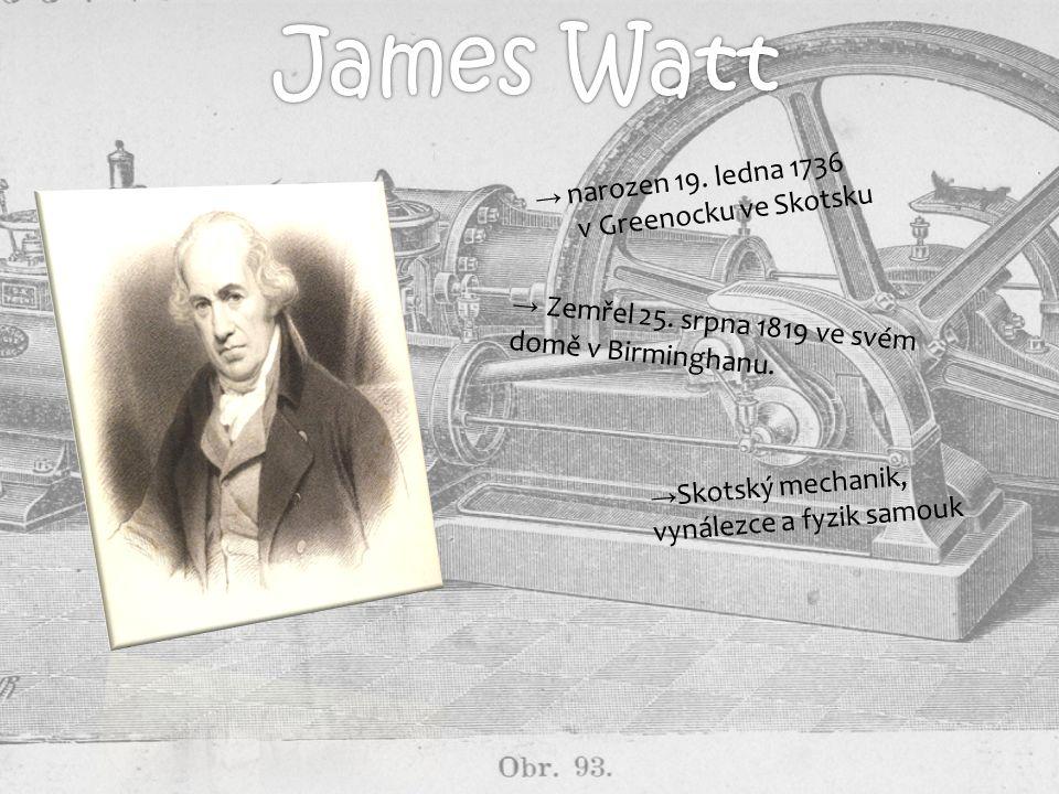 → narozen 19. ledna 1736 v Greenocku ve Skotsku → Zemřel 25. srpna 1819 ve svém domě v Birminghanu. → Skotský mechanik, vynálezce a fyzik samouk