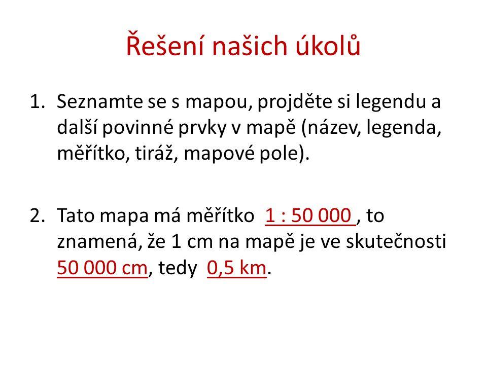 Řešení našich úkolů 1.Seznamte se s mapou, projděte si legendu a další povinné prvky v mapě (název, legenda, měřítko, tiráž, mapové pole).