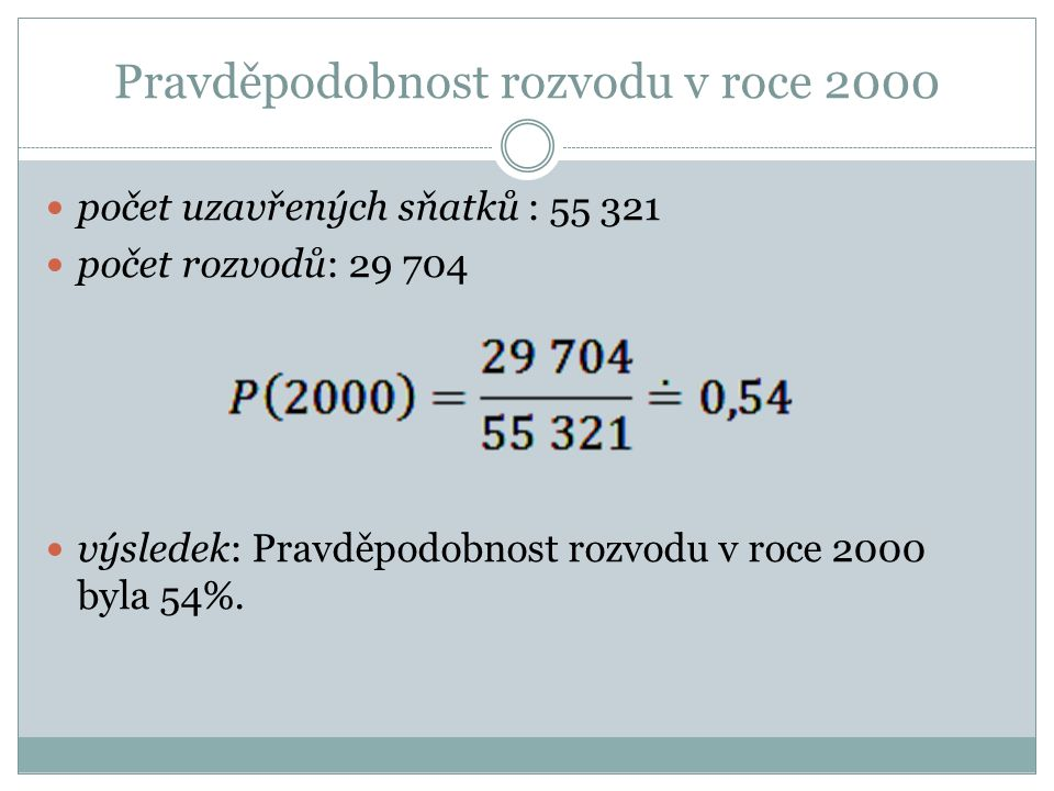 Pravděpodobnost rozvodu v roce 2000 počet uzavřených sňatků : 55 321 počet rozvodů: 29 704 výsledek: Pravděpodobnost rozvodu v roce 2000 byla 54%.