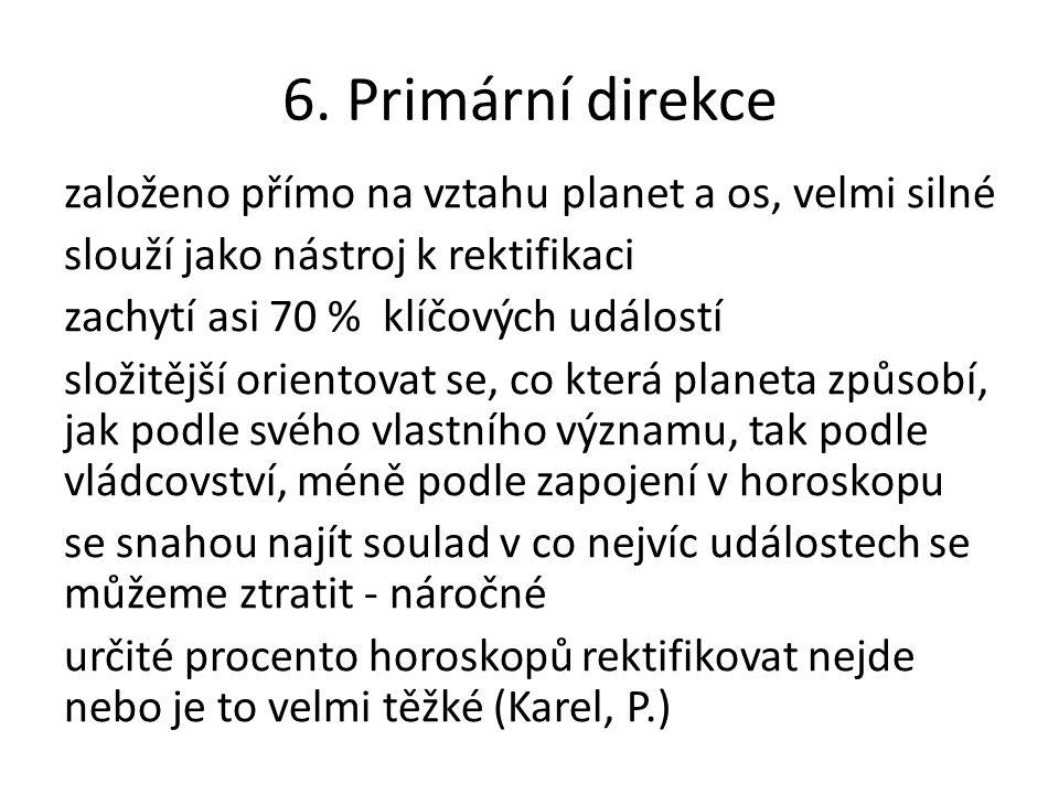 6. Primární direkce založeno přímo na vztahu planet a os, velmi silné slouží jako nástroj k rektifikaci zachytí asi 70 % klíčových událostí složitější