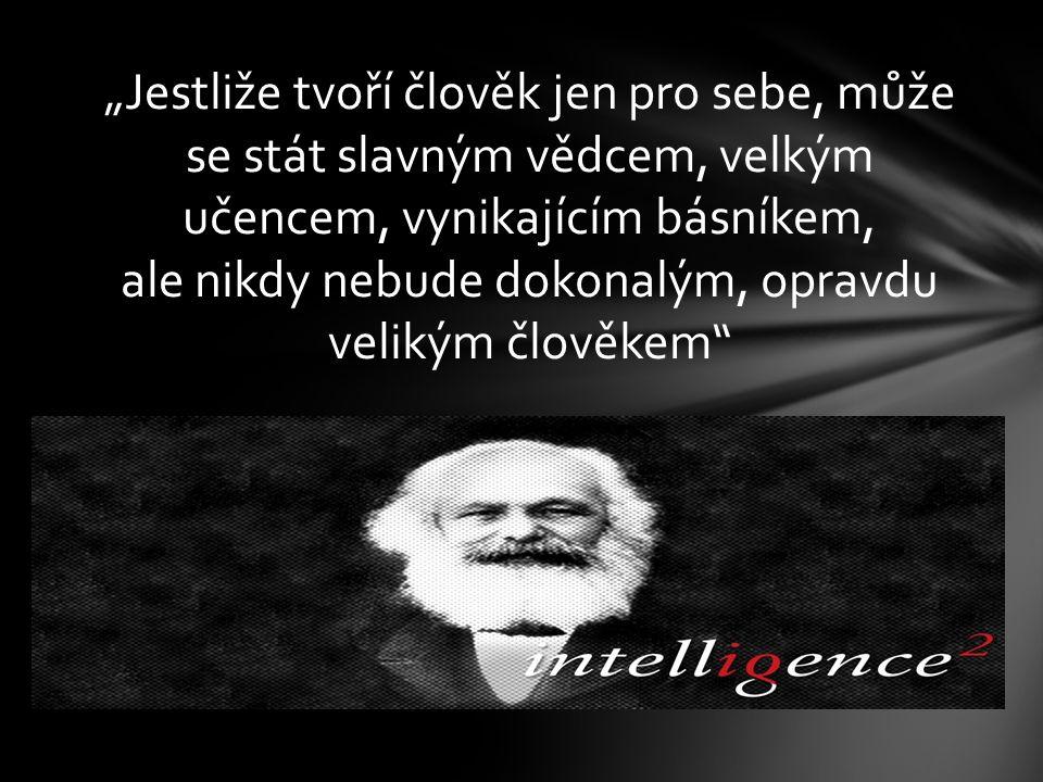 """""""Jestliže tvoří člověk jen pro sebe, může se stát slavným vědcem, velkým učencem, vynikajícím básníkem, ale nikdy nebude dokonalým, opravdu velikým člověkem"""