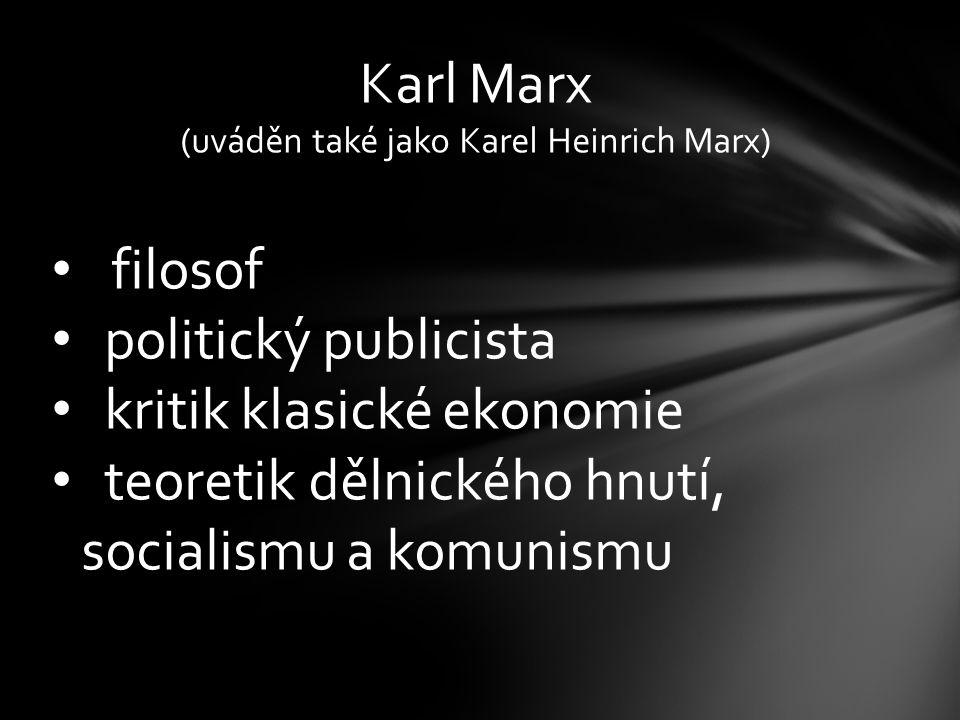 Karl Marx (uváděn také jako Karel Heinrich Marx) filosof politický publicista kritik klasické ekonomie teoretik dělnického hnutí, socialismu a komunismu