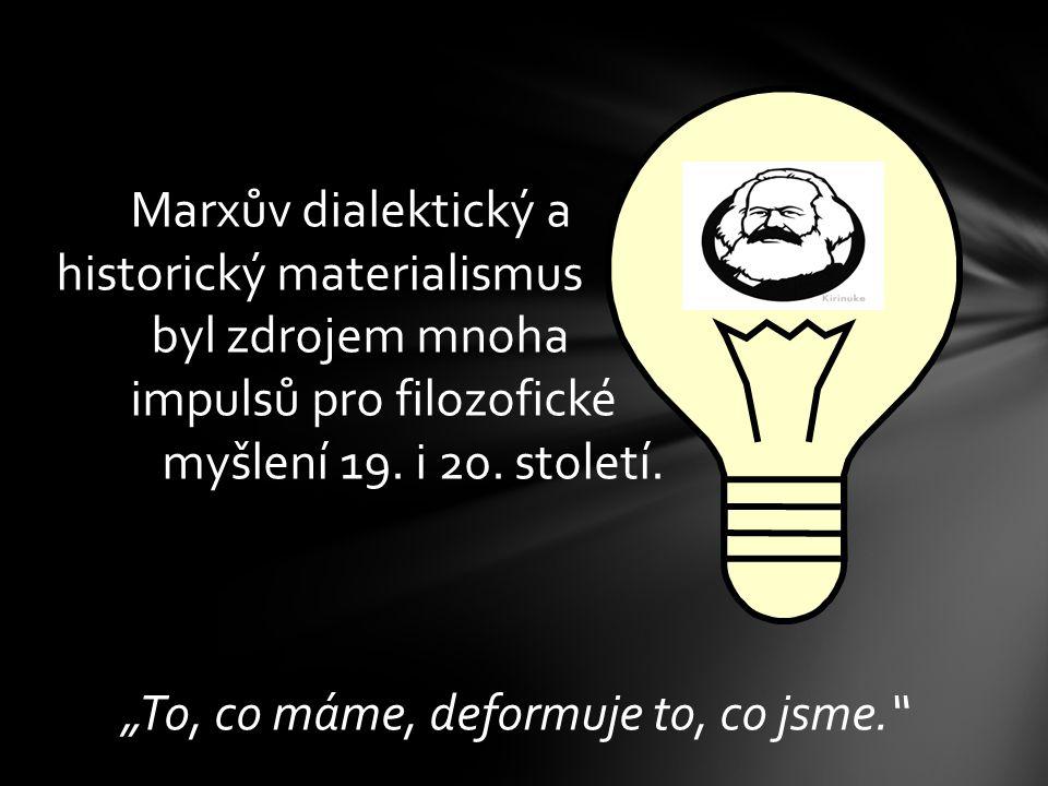 Marxův dialektický a historický materialismus byl zdrojem mnoha impulsů pro filozofické myšlení 19.