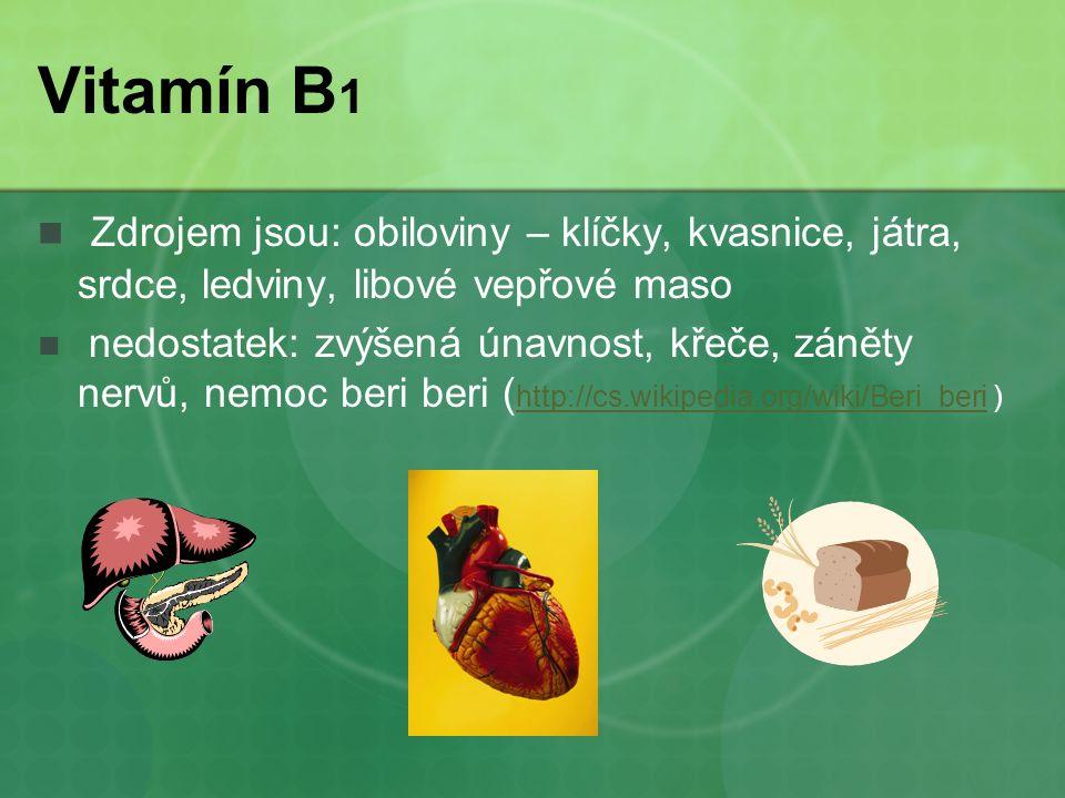 Vitamín B 1 Zdrojem jsou: obiloviny – klíčky, kvasnice, játra, srdce, ledviny, libové vepřové maso nedostatek: zvýšená únavnost, křeče, záněty nervů, nemoc beri beri ( http://cs.wikipedia.org/wiki/Beri_beri ) http://cs.wikipedia.org/wiki/Beri_beri