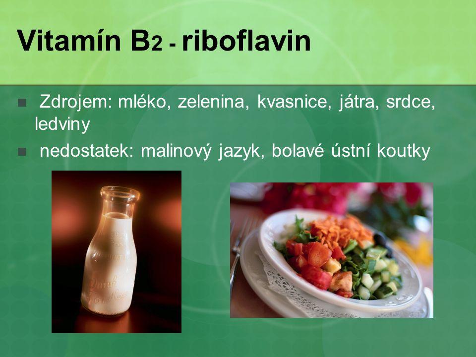 Vitamín B 2 - riboflavin Zdrojem: mléko, zelenina, kvasnice, játra, srdce, ledviny nedostatek: malinový jazyk, bolavé ústní koutky