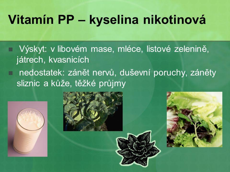 Vitamín PP – kyselina nikotinová Výskyt: v libovém mase, mléce, listové zelenině, játrech, kvasnicích nedostatek: zánět nervů, duševní poruchy, záněty sliznic a kůže, těžké průjmy