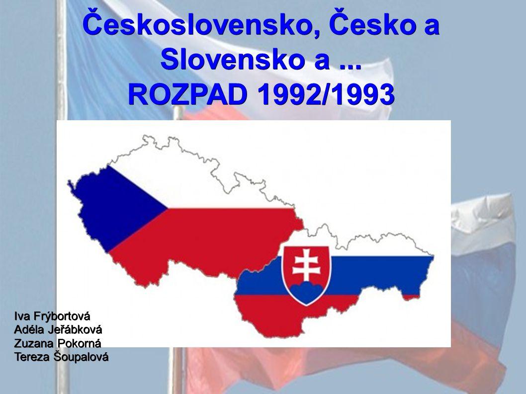Československo, Česko a Slovensko a... ROZPAD 1992/1993 Iva Frýbortová Adéla Jeřábková Zuzana Pokorná Tereza Šoupalová