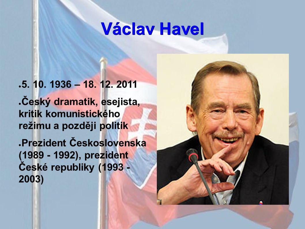 Václav Havel ● 5. 10. 1936 – 18. 12. 2011 ● Český dramatik, esejista, kritik komunistického režimu a později politik ● Prezident Československa (1989