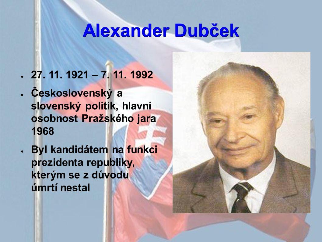 Alexander Dubček ● 27. 11. 1921 – 7. 11. 1992 ● Československý a slovenský politik, hlavní osobnost Pražského jara 1968 ● Byl kandidátem na funkci pre