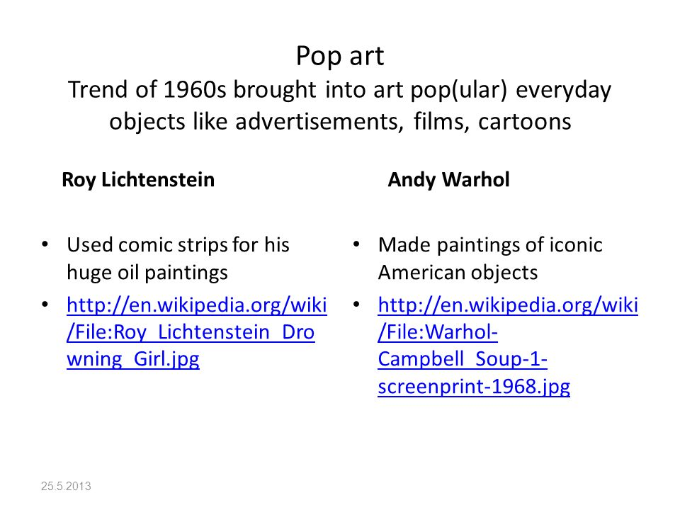Pop art Trend of 1960s brought into art pop(ular) everyday objects like advertisements, films, cartoons Roy Lichtenstein Used comic strips for his huge oil paintings http://en.wikipedia.org/wiki /File:Roy_Lichtenstein_Dro wning_Girl.jpg http://en.wikipedia.org/wiki /File:Roy_Lichtenstein_Dro wning_Girl.jpg Andy Warhol Made paintings of iconic American objects http://en.wikipedia.org/wiki /File:Warhol- Campbell_Soup-1- screenprint-1968.jpg http://en.wikipedia.org/wiki /File:Warhol- Campbell_Soup-1- screenprint-1968.jpg 25.5.2013